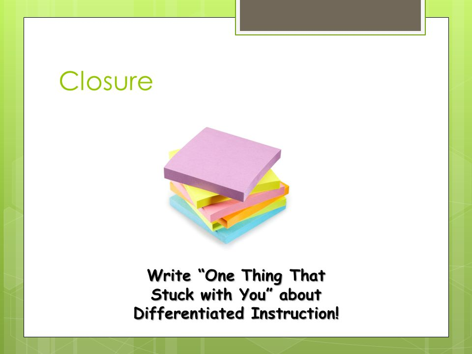 Closure Write One Thing That Stuck with You about Differentiated Instruction!