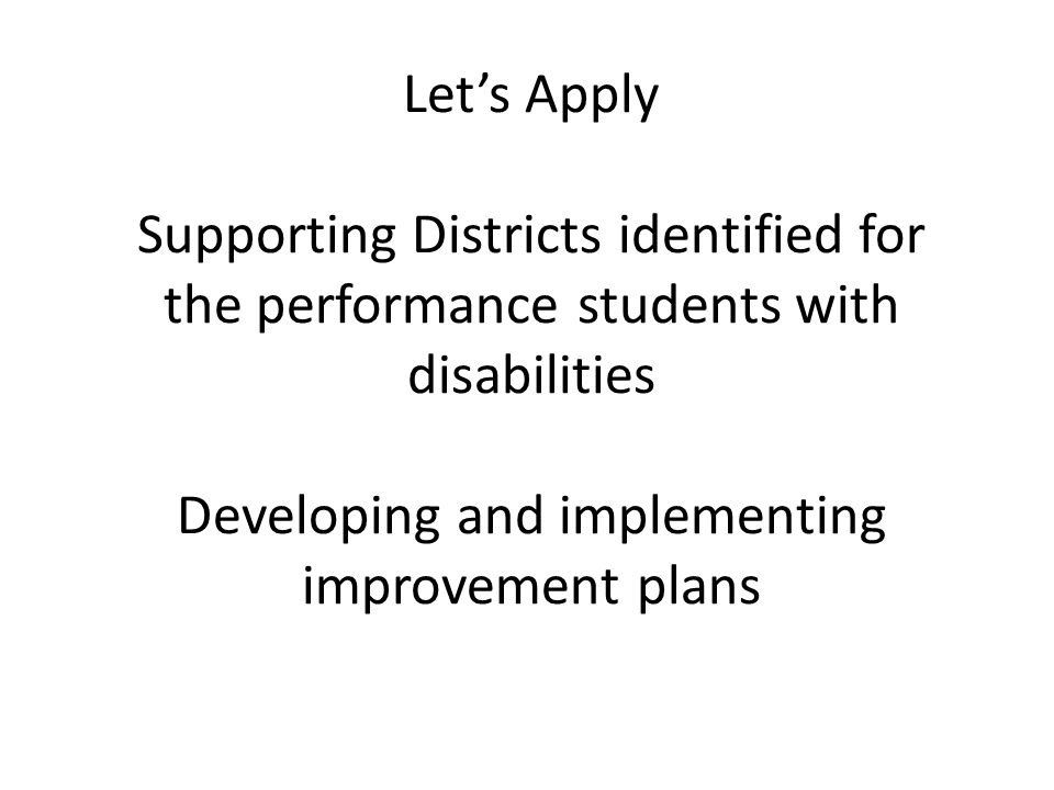 Let's Apply Supporting Districts identified for the performance students with disabilities Developing and implementing improvement plans