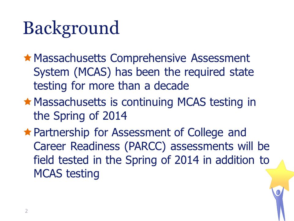  Massachusetts Comprehensive Assessment System (MCAS) has been the required state testing for more than a decade  Massachusetts is continuing MCAS testing in the Spring of 2014  Partnership for Assessment of College and Career Readiness (PARCC) assessments will be field tested in the Spring of 2014 in addition to MCAS testing Background 2