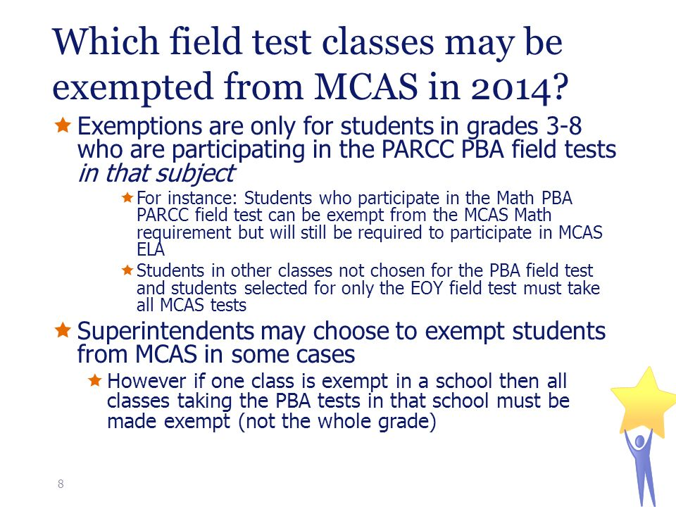  Exemptions are only for students in grades 3-8 who are participating in the PARCC PBA field tests in that subject  For instance: Students who participate in the Math PBA PARCC field test can be exempt from the MCAS Math requirement but will still be required to participate in MCAS ELA  Students in other classes not chosen for the PBA field test and students selected for only the EOY field test must take all MCAS tests  Superintendents may choose to exempt students from MCAS in some cases  However if one class is exempt in a school then all classes taking the PBA tests in that school must be made exempt (not the whole grade) Which field test classes may be exempted from MCAS in 2014.