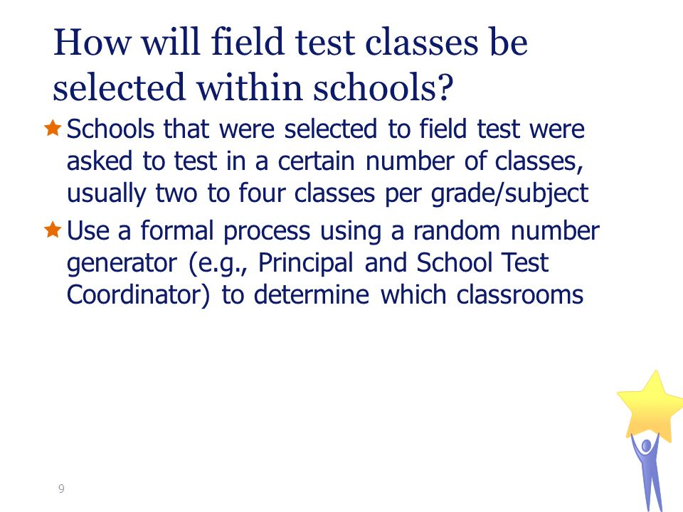  Schools that were selected to field test were asked to test in a certain number of classes, usually two to four classes per grade/subject  Use a formal process using a random number generator (e.g., Principal and School Test Coordinator) to determine which classrooms How will field test classes be selected within schools.