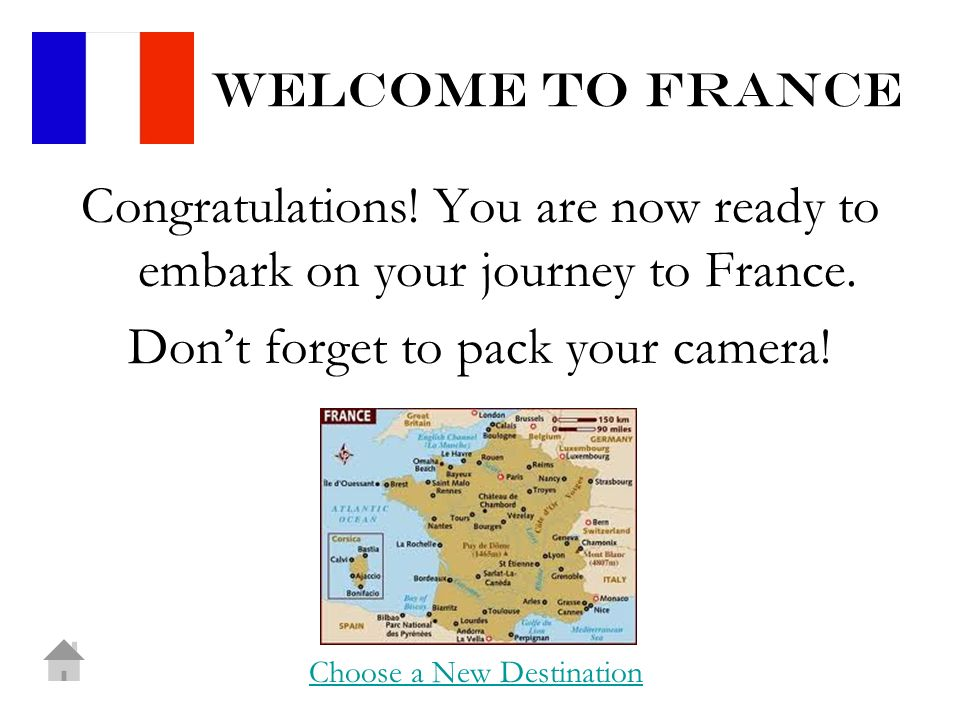 Welcome to france Congratulations. You are now ready to embark on your journey to France.