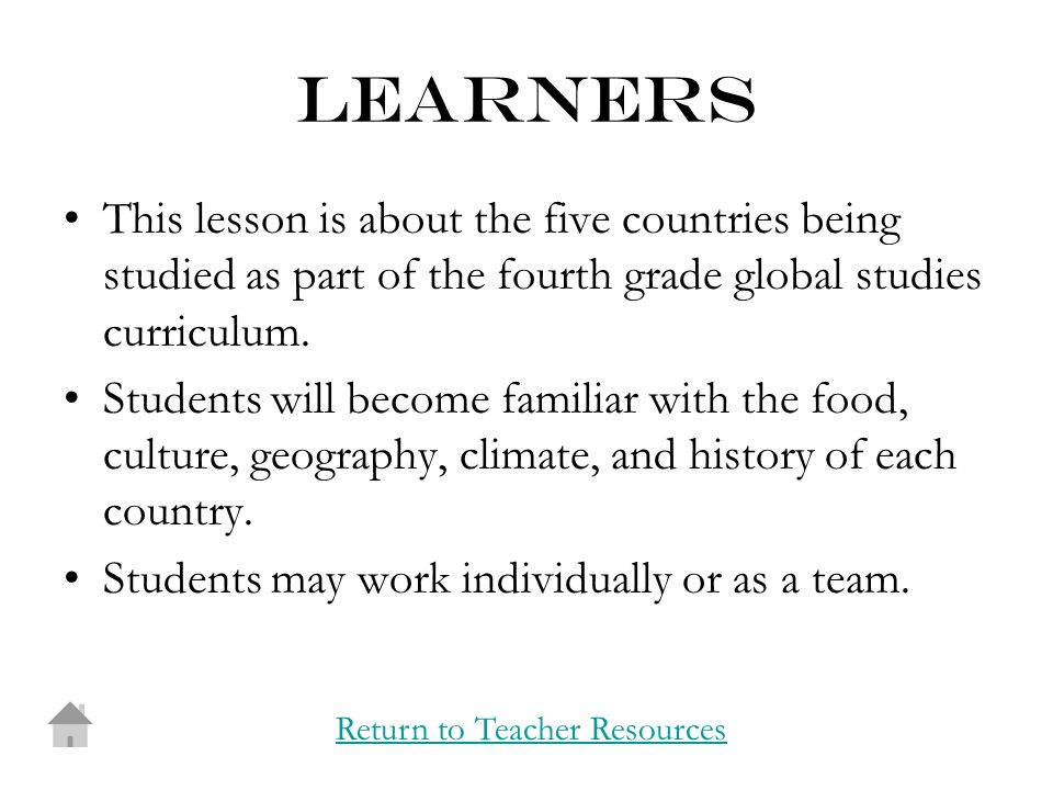 learners This lesson is about the five countries being studied as part of the fourth grade global studies curriculum.
