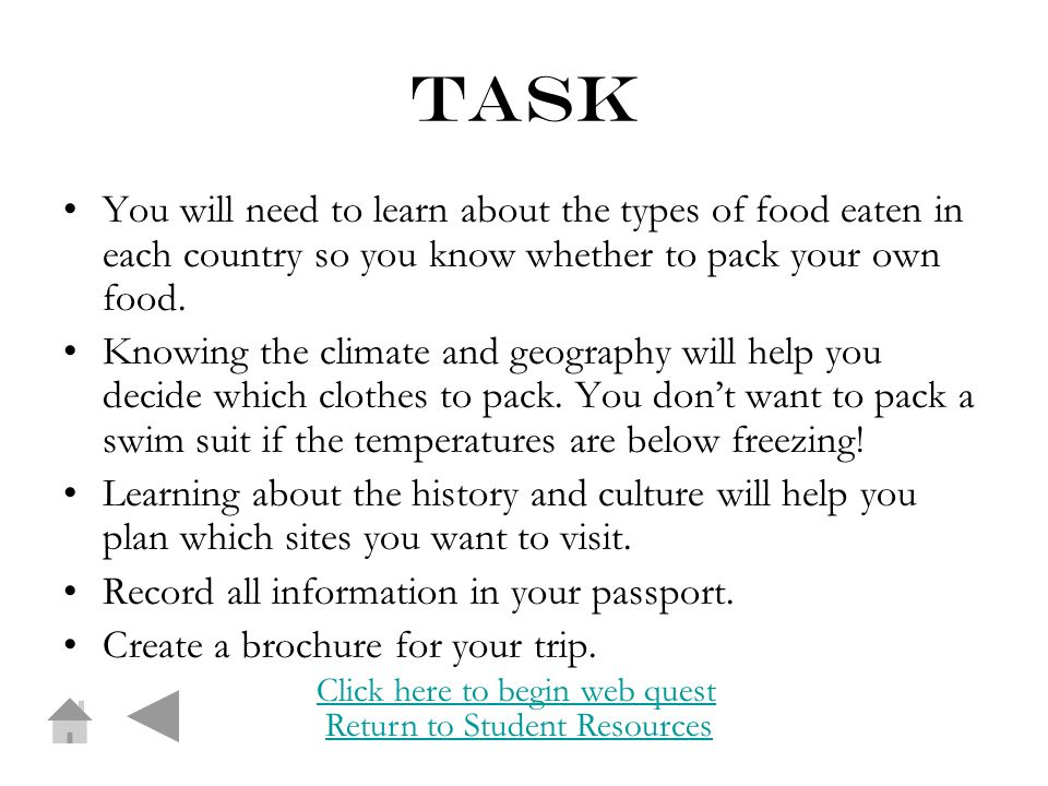 task You will need to learn about the types of food eaten in each country so you know whether to pack your own food.