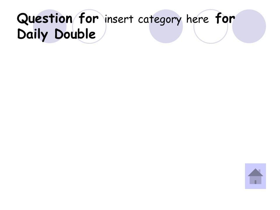 Answer for insert category here for Daily Double Question.