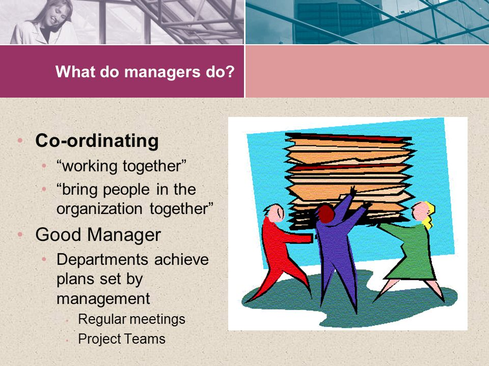 "What do managers do? Co-ordinating ""working together"" ""bring people in the organization together"" Good Manager Departments achieve plans set by manage"
