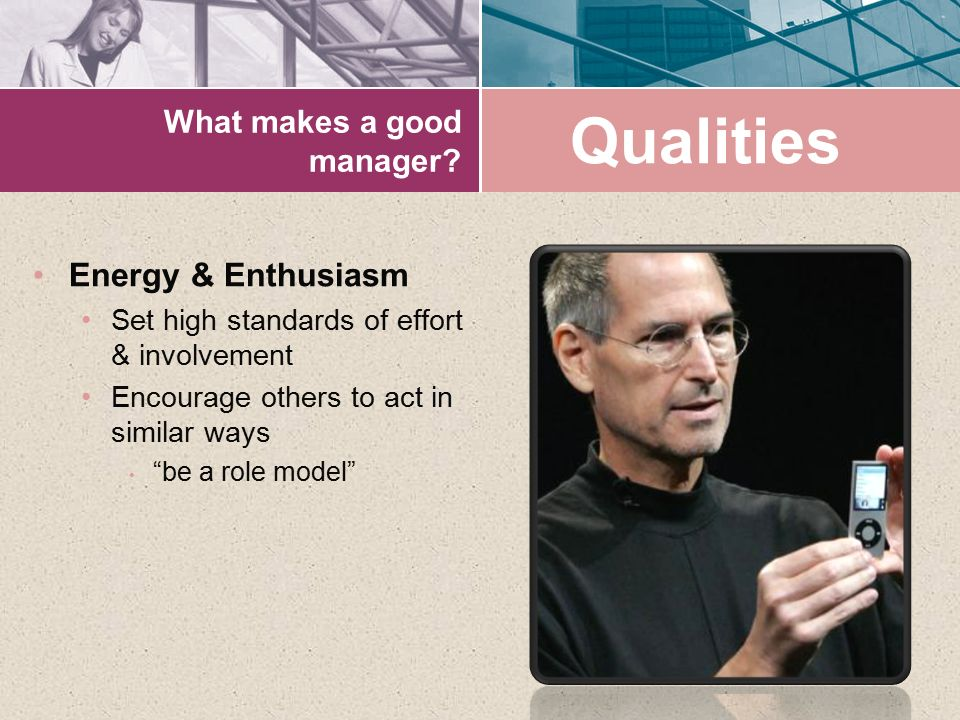 "What makes a good manager? Energy & Enthusiasm Set high standards of effort & involvement Encourage others to act in similar ways ""be a role model"" Qu"