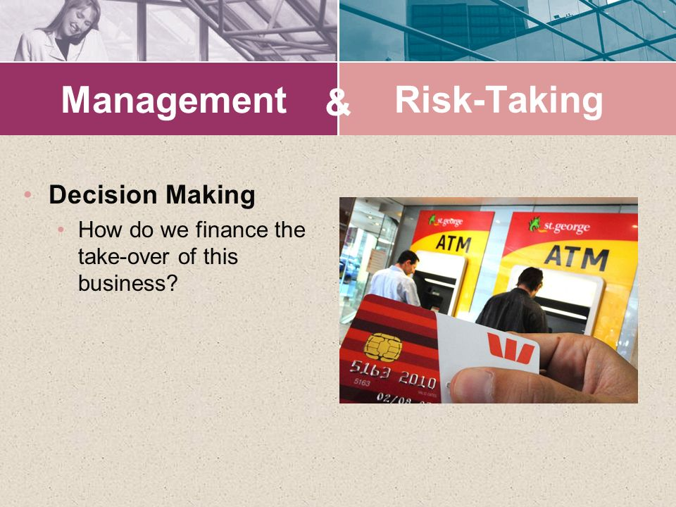 Management Decision Making How do we finance the take-over of this business? & Risk-Taking