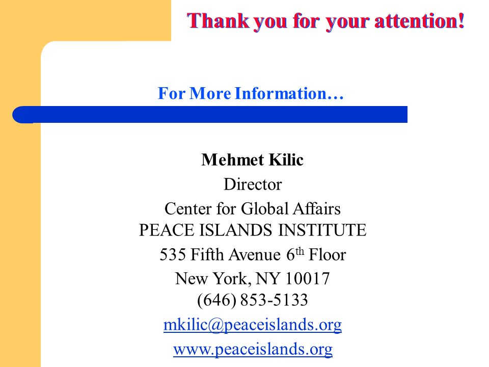 For More Information… Mehmet Kilic Director Center for Global Affairs PEACE ISLANDS INSTITUTE 535 Fifth Avenue 6 th Floor New York, NY 10017 (646) 853-5133 mkilic@peaceislands.org www.peaceislands.org Thank you for your attention!