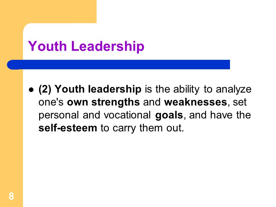 8 Youth Leadership (2) Youth leadership is the ability to analyze one s own strengths and weaknesses, set personal and vocational goals, and have the self-esteem to carry them out.