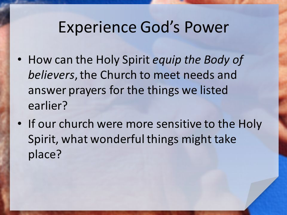 Experience God's Power How can the Holy Spirit equip the Body of believers, the Church to meet needs and answer prayers for the things we listed earlier.