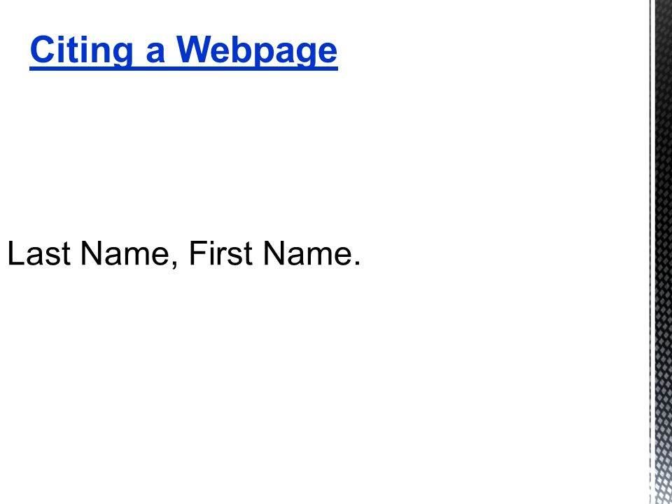 Last Name, First Name. Citing a Webpage