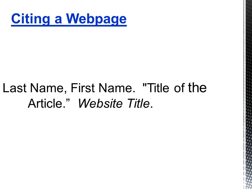Last Name, First Name. Title of the Article. Website Title. Citing a Webpage