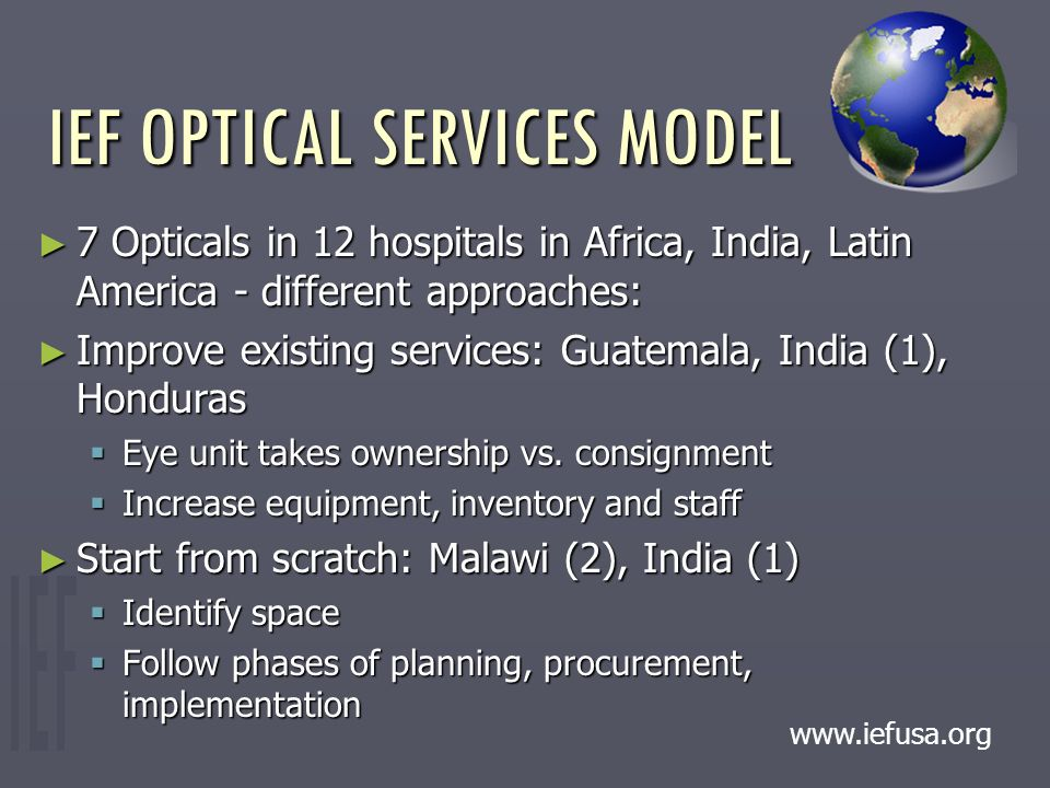 IEF OPTICAL SERVICES MODEL ► 7 Opticals in 12 hospitals in Africa, India, Latin America - different approaches: ► Improve existing services: Guatemala, India (1), Honduras  Eye unit takes ownership vs.