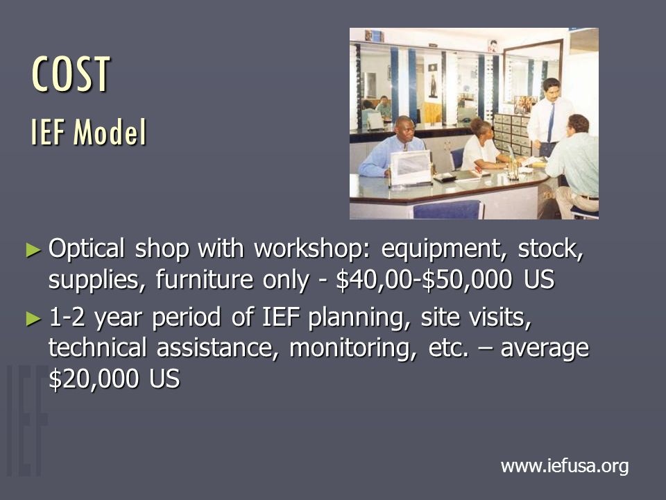 COST IEF Model ► Optical shop with workshop: equipment, stock, supplies, furniture only - $40,00-$50,000 US ► 1-2 year period of IEF planning, site visits, technical assistance, monitoring, etc.