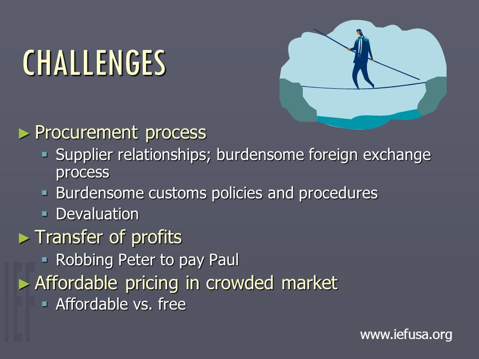 CHALLENGES ► Procurement process  Supplier relationships; burdensome foreign exchange process  Burdensome customs policies and procedures  Devaluation ► Transfer of profits  Robbing Peter to pay Paul ► Affordable pricing in crowded market  Affordable vs.