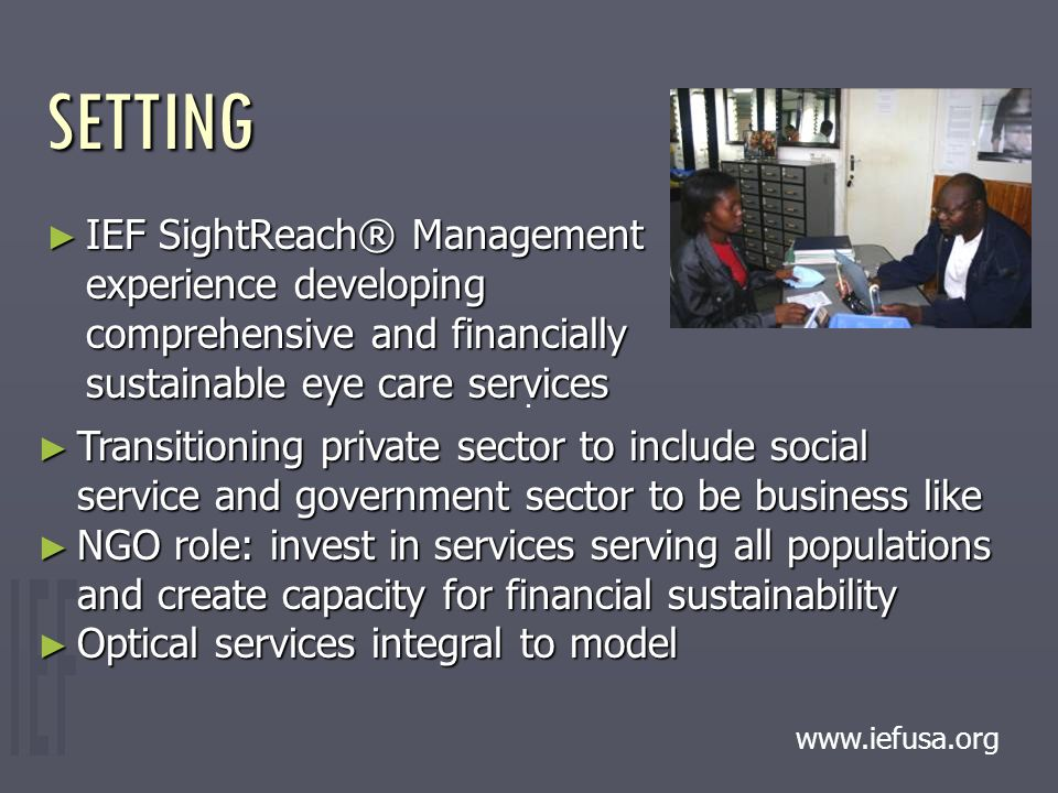 ► IEF SightReach® Management experience developing comprehensive and financially sustainable eye care services SETTING.