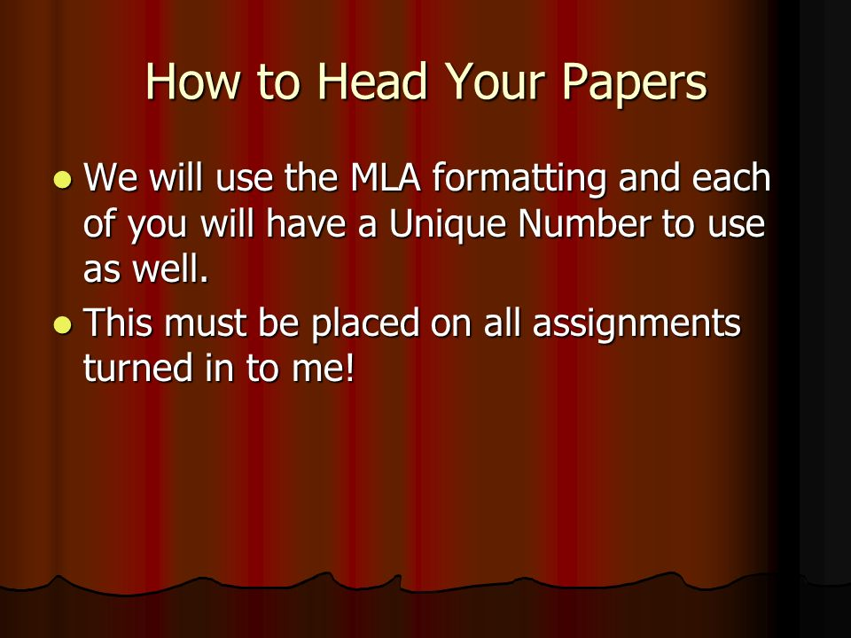 How to Head Your Papers We will use the MLA formatting and each of you will have a Unique Number to use as well.