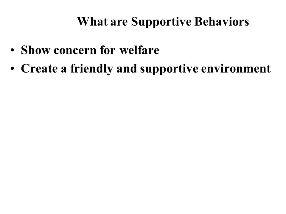 Show concern for welfare Create a friendly and supportive environment What are Supportive Behaviors