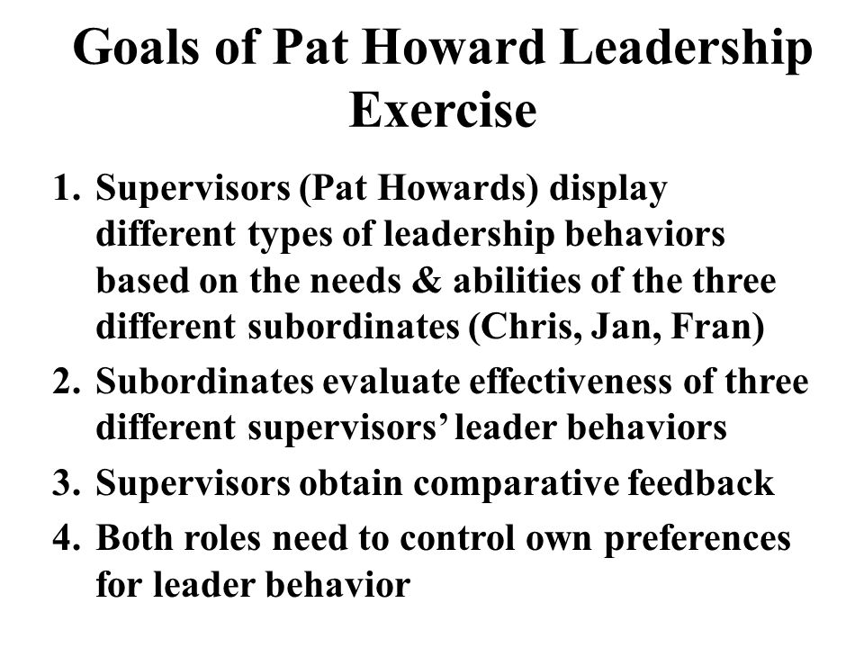 1.Supervisors (Pat Howards) display different types of leadership behaviors based on the needs & abilities of the three different subordinates (Chris,