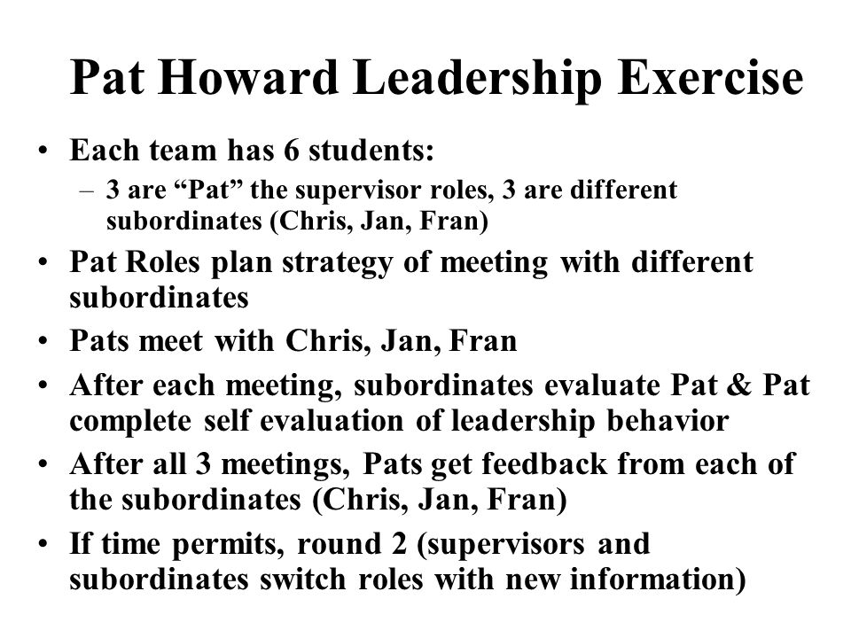 "Pat Howard Leadership Exercise Each team has 6 students: –3 are ""Pat"" the supervisor roles, 3 are different subordinates (Chris, Jan, Fran) Pat Roles"
