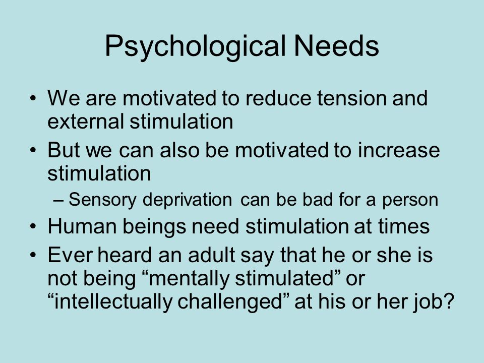 Psychological Needs We are motivated to reduce tension and external stimulation But we can also be motivated to increase stimulation –Sensory deprivation can be bad for a person Human beings need stimulation at times Ever heard an adult say that he or she is not being mentally stimulated or intellectually challenged at his or her job