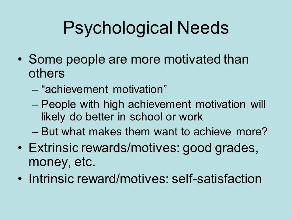 Psychological Needs Some people are more motivated than others – achievement motivation –People with high achievement motivation will likely do better in school or work –But what makes them want to achieve more.