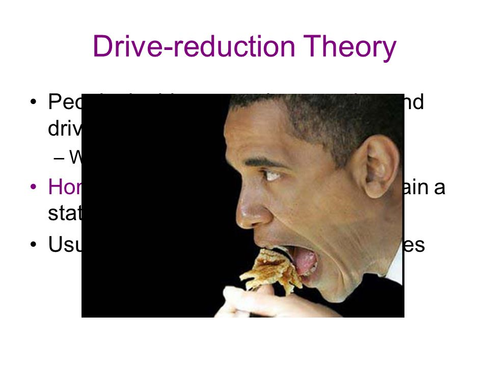 Drive-reduction Theory People do things to reduce tension and drive –We eat to reduce the hunger drive Homeostasis– the tendency to maintain a state of equilibrium within the body Usually only describes biological drives