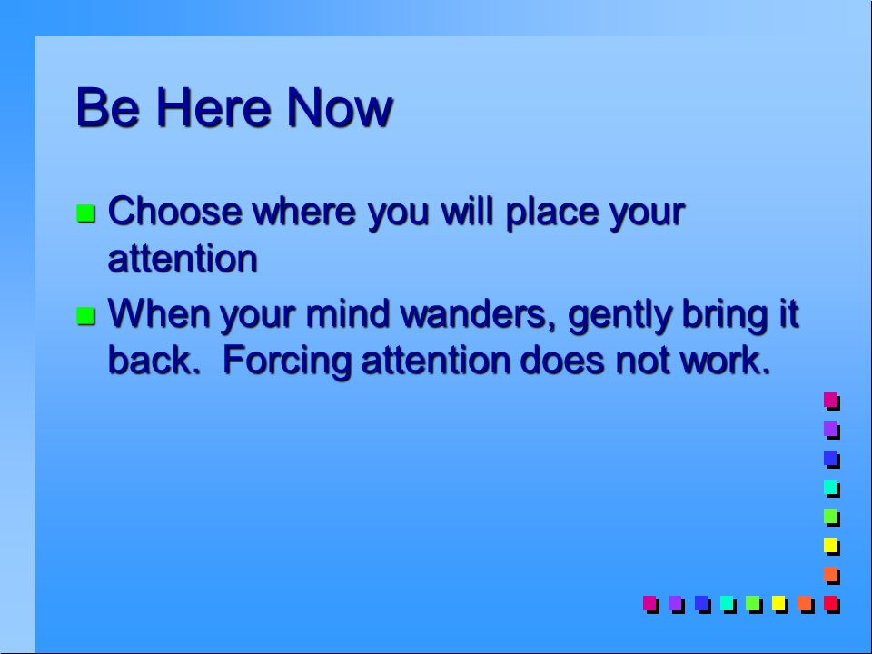 Be Here Now n Choose where you will place your attention n When your mind wanders, gently bring it back.