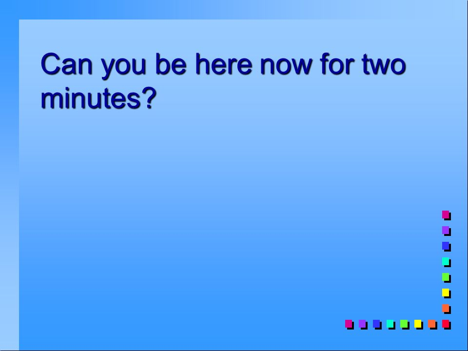Can you be here now for two minutes
