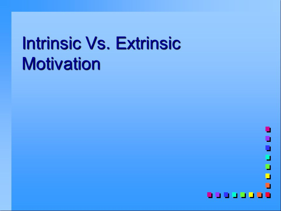 Intrinsic Vs. Extrinsic Motivation