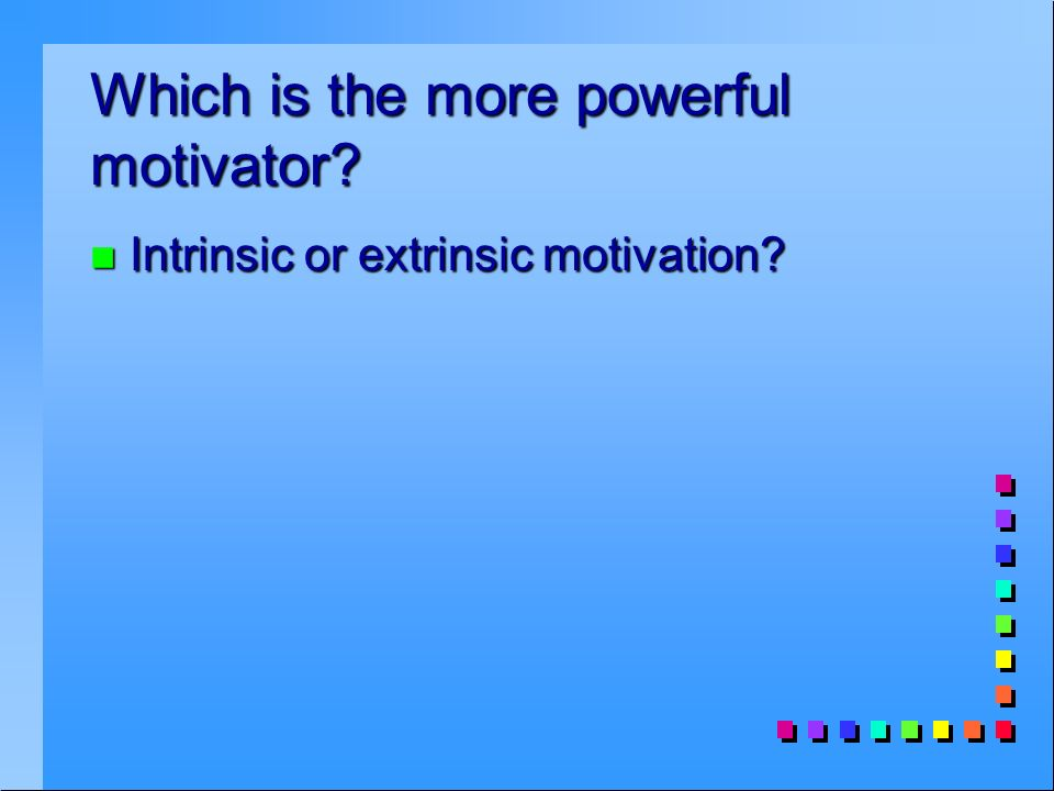 Which is the more powerful motivator n Intrinsic or extrinsic motivation