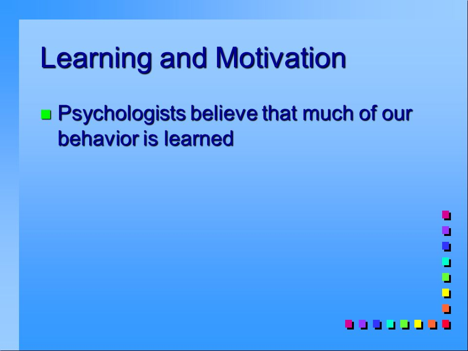 Learning and Motivation n Psychologists believe that much of our behavior is learned