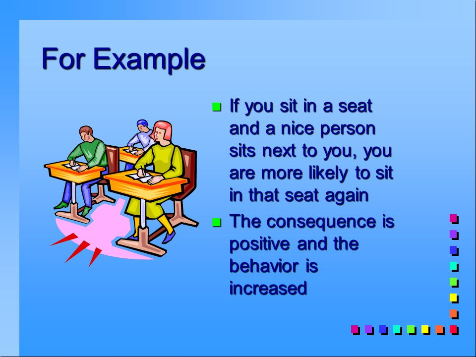 For Example n If you sit in a seat and a nice person sits next to you, you are more likely to sit in that seat again n The consequence is positive and the behavior is increased