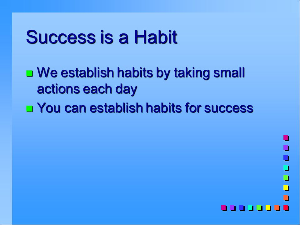 Success is a Habit n We establish habits by taking small actions each day n You can establish habits for success