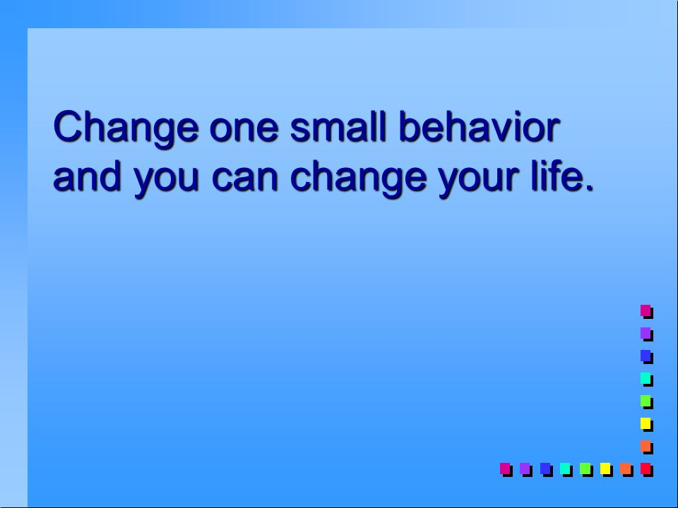 Change one small behavior and you can change your life.