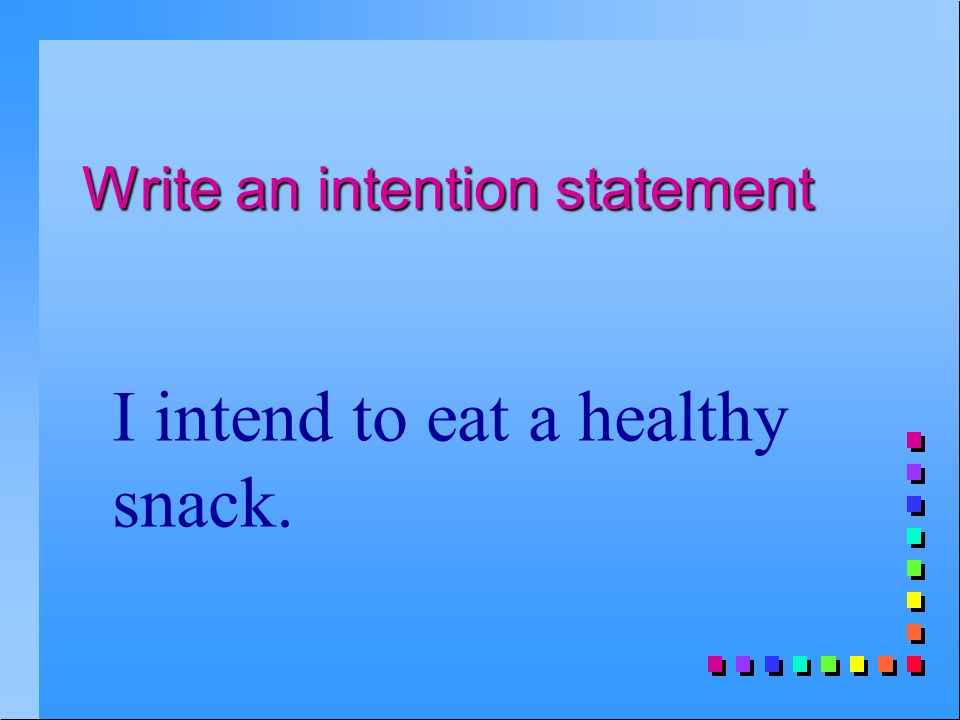 Write an intention statement I intend to eat a healthy snack.