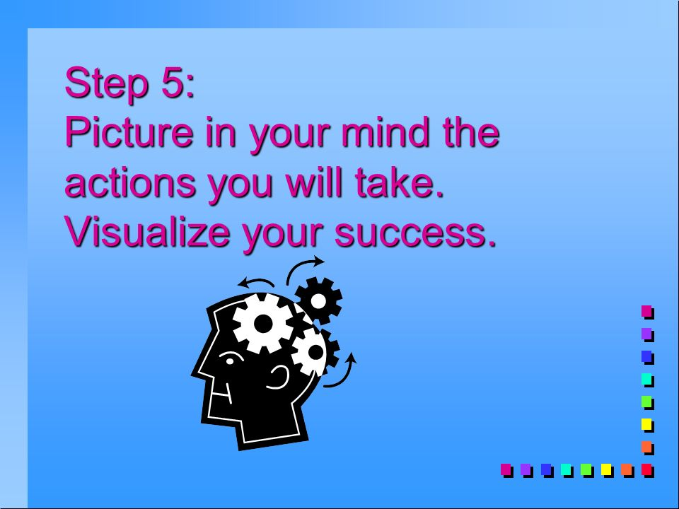 Step 5: Picture in your mind the actions you will take. Visualize your success.