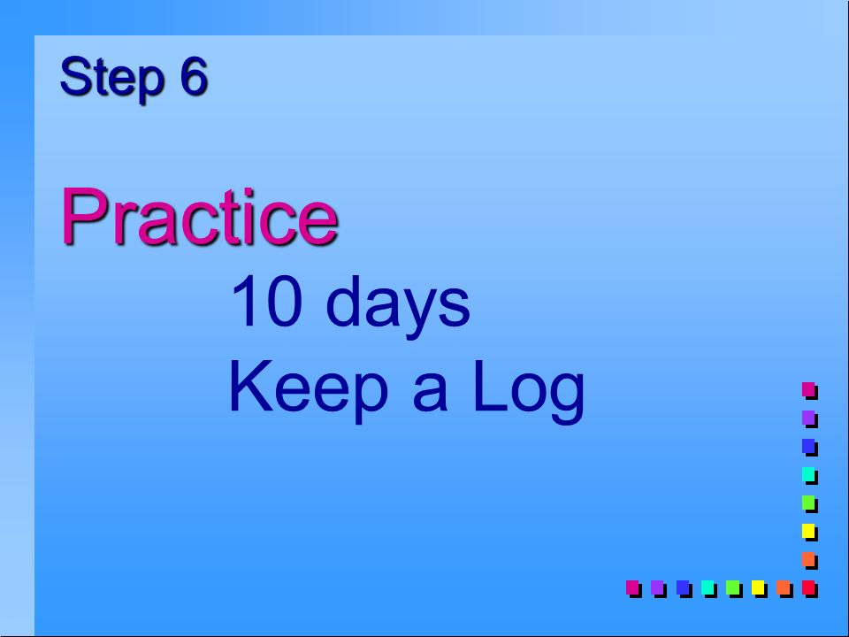 Step 6 Practice 10 days Keep a Log