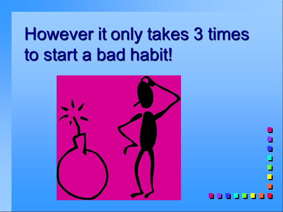 However it only takes 3 times to start a bad habit!