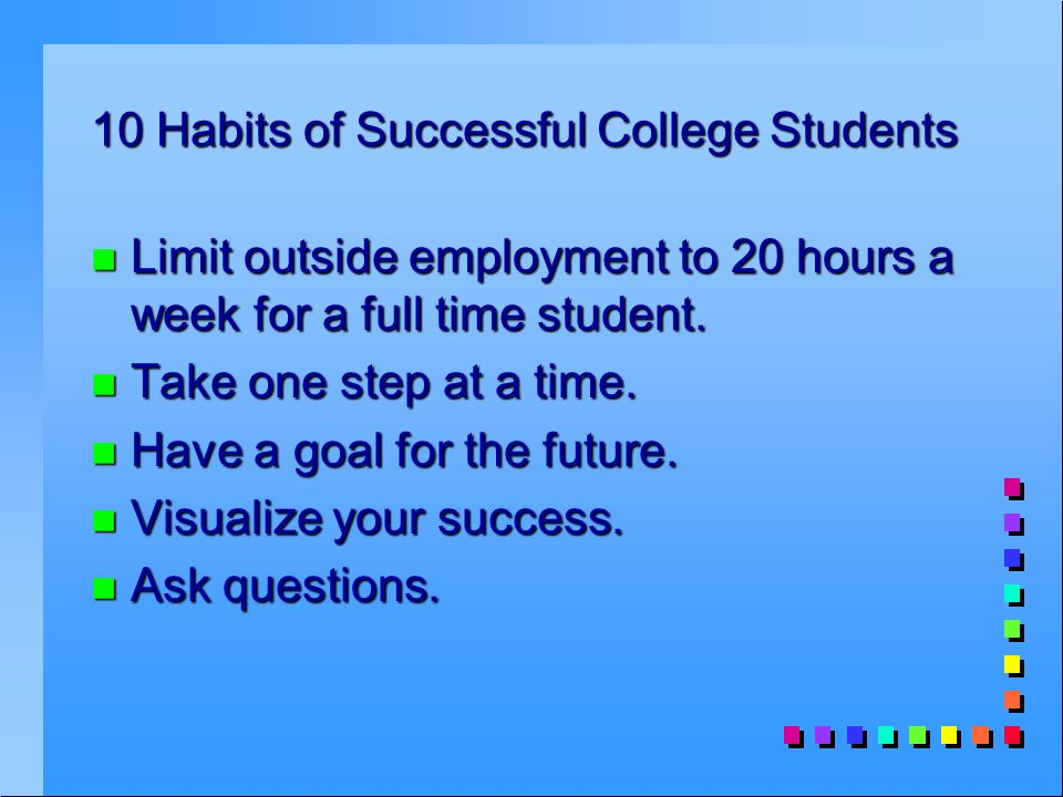 10 Habits of Successful College Students n Limit outside employment to 20 hours a week for a full time student.