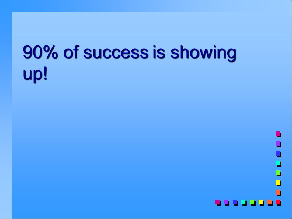 90% of success is showing up!