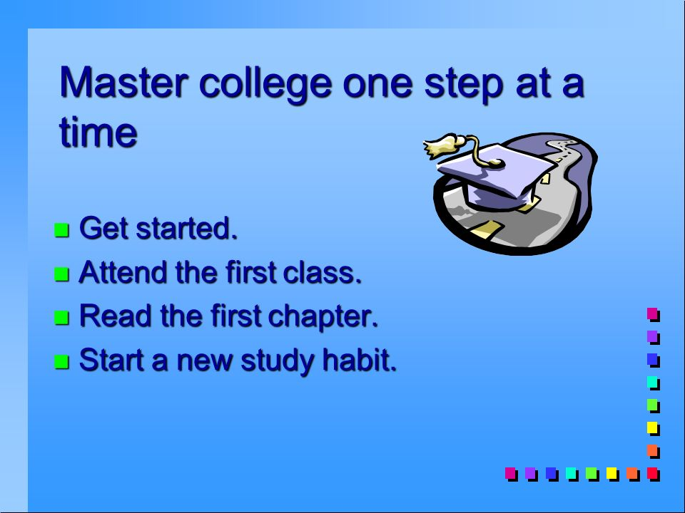 Master college one step at a time n Get started. n Attend the first class.