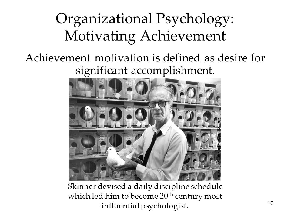 16 Organizational Psychology: Motivating Achievement Achievement motivation is defined as desire for significant accomplishment.