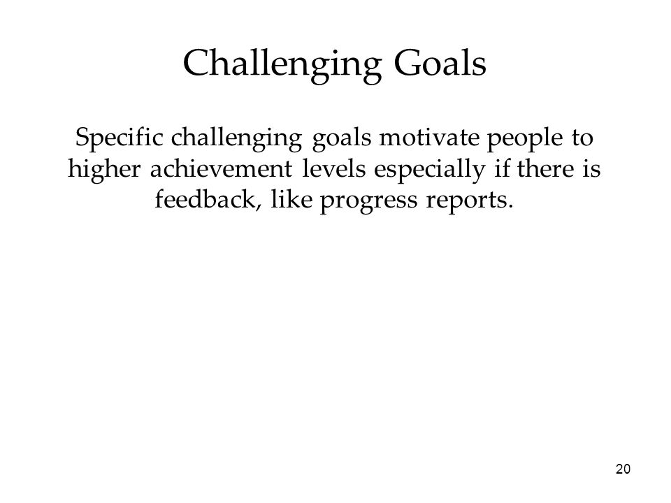 20 Challenging Goals Specific challenging goals motivate people to higher achievement levels especially if there is feedback, like progress reports.