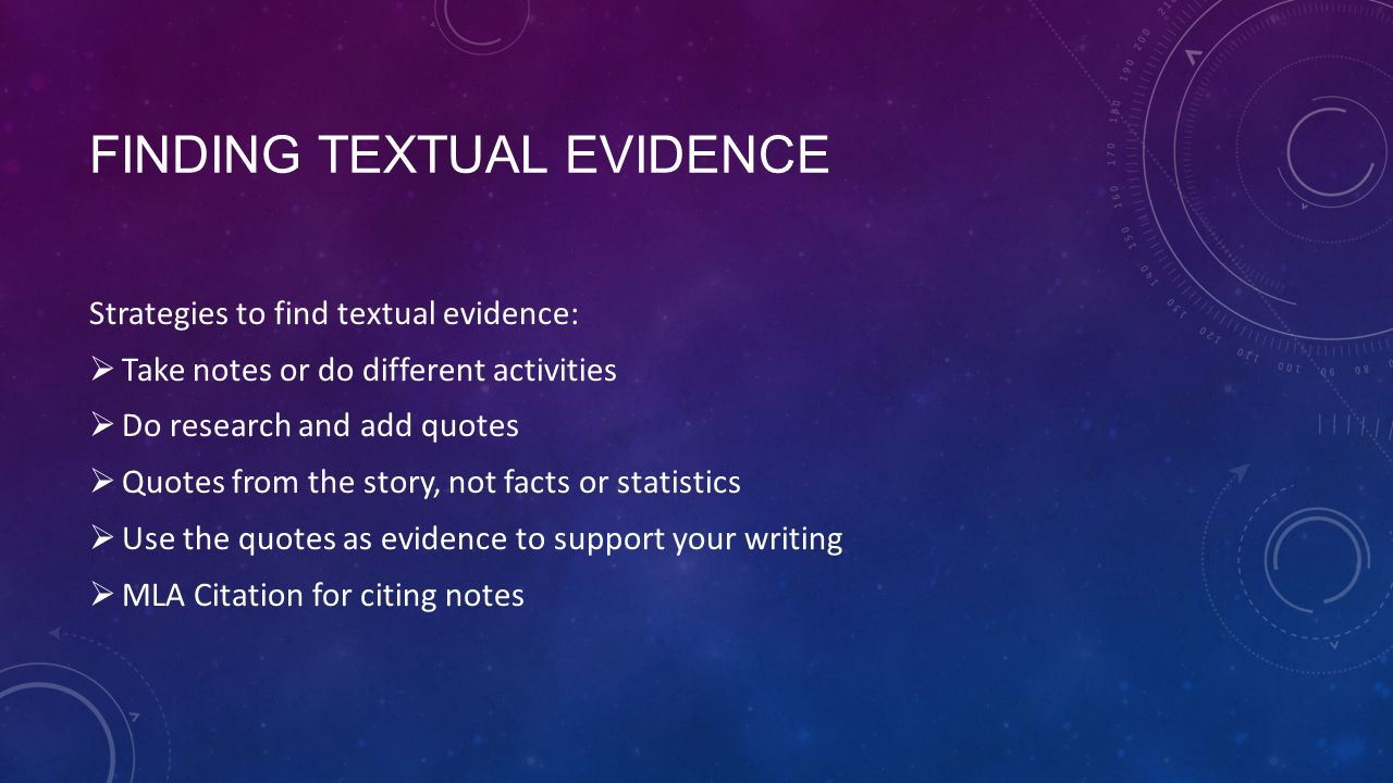 FINDING TEXTUAL EVIDENCE Strategies to find textual evidence:  Take notes or do different activities  Do research and add quotes  Quotes from the story, not facts or statistics  Use the quotes as evidence to support your writing  MLA Citation for citing notes