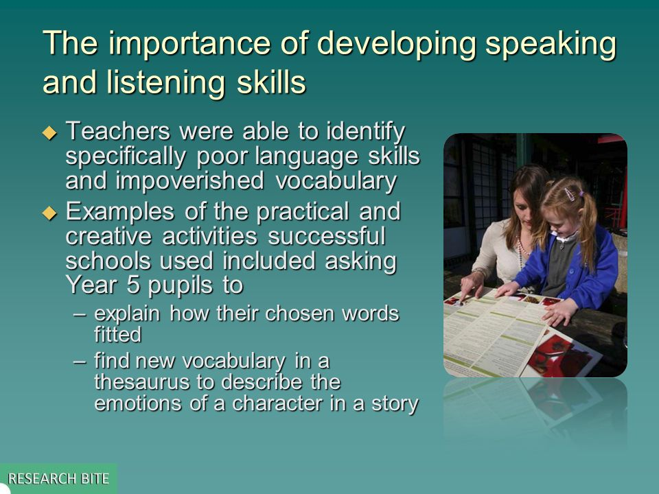 The importance of developing speaking and listening skills  Teachers were able to identify specifically poor language skills and impoverished vocabulary  Examples of the practical and creative activities successful schools used included asking Year 5 pupils to –explain how their chosen words fitted –find new vocabulary in a thesaurus to describe the emotions of a character in a story