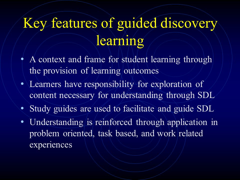 Key features of guided discovery learning A context and frame for student learning through the provision of learning outcomes Learners have responsibility for exploration of content necessary for understanding through SDL Study guides are used to facilitate and guide SDL Understanding is reinforced through application in problem oriented, task based, and work related experiences