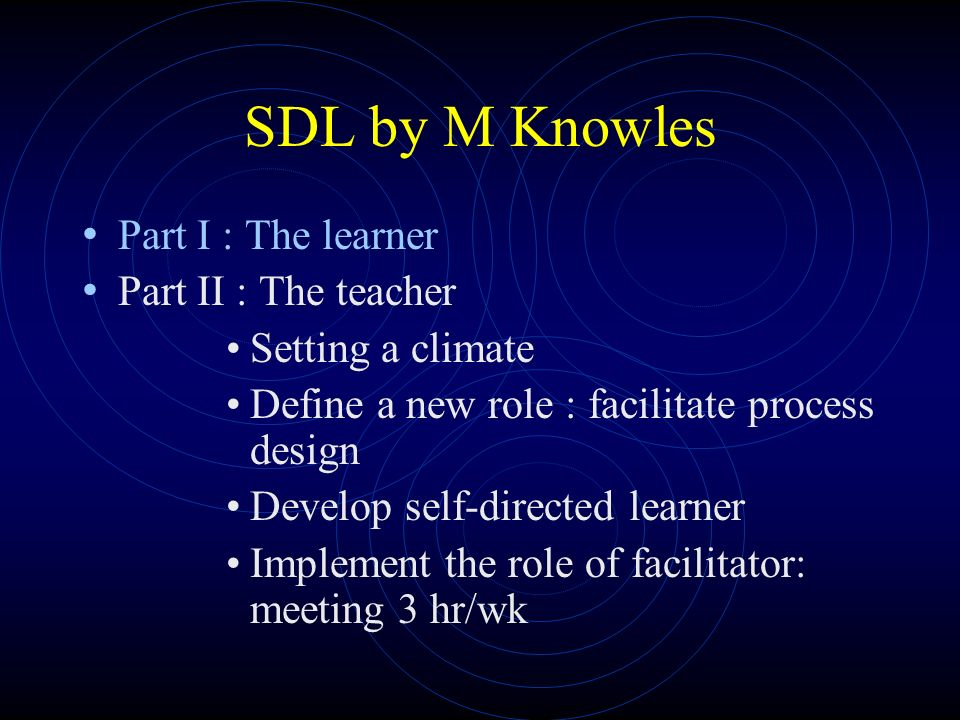SDL by M Knowles Part I : The learner Part II : The teacher Setting a climate Define a new role : facilitate process design Develop self-directed learner Implement the role of facilitator: meeting 3 hr/wk