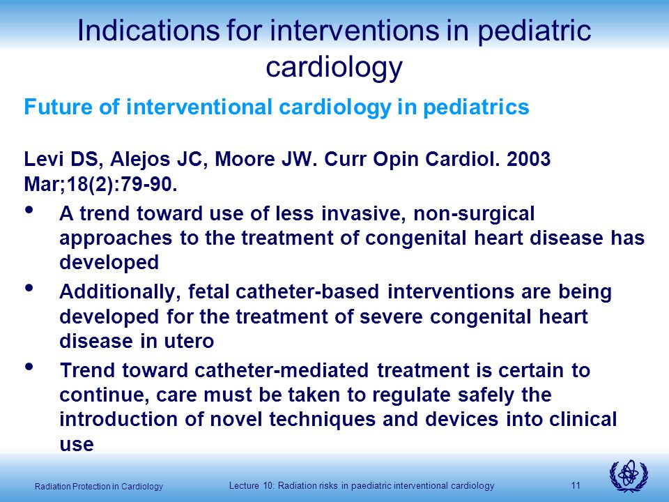 Radiation Protection in Cardiology Lecture 10: Radiation risks in paediatric interventional cardiology11 Indications for interventions in pediatric cardiology Future of interventional cardiology in pediatrics Levi DS, Alejos JC, Moore JW.